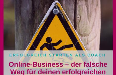 Online-Business – der falsche Weg für deinen erfolgreichen Start ins Coaching-Business